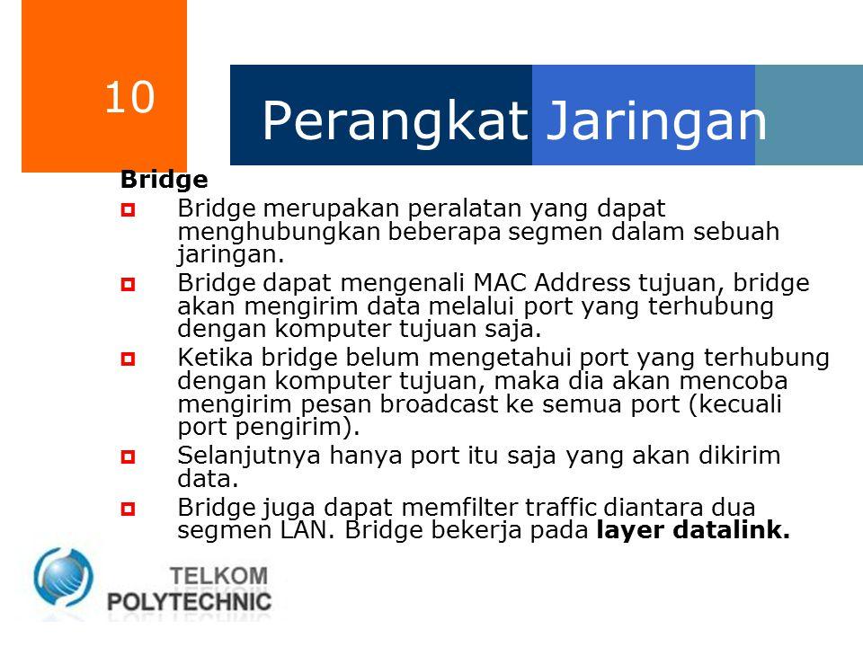 10 Perangkat Jaringan Bridge  Bridge merupakan peralatan yang dapat menghubungkan beberapa segmen dalam sebuah jaringan.  Bridge dapat mengenali MAC