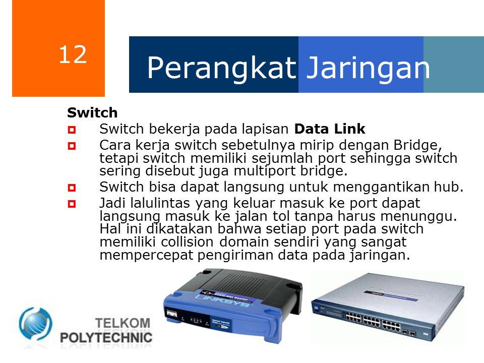 12 Perangkat Jaringan Switch  Switch bekerja pada lapisan Data Link  Cara kerja switch sebetulnya mirip dengan Bridge, tetapi switch memiliki sejuml