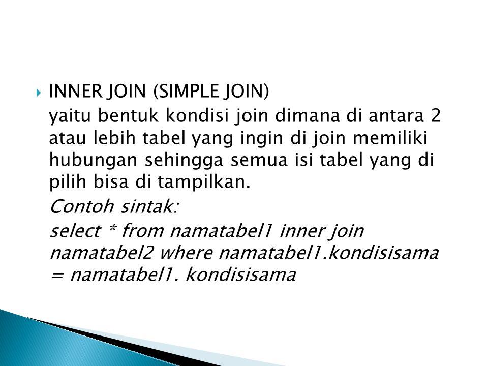  INNER JOIN (SIMPLE JOIN) yaitu bentuk kondisi join dimana di antara 2 atau lebih tabel yang ingin di join memiliki hubungan sehingga semua isi tabel yang di pilih bisa di tampilkan.