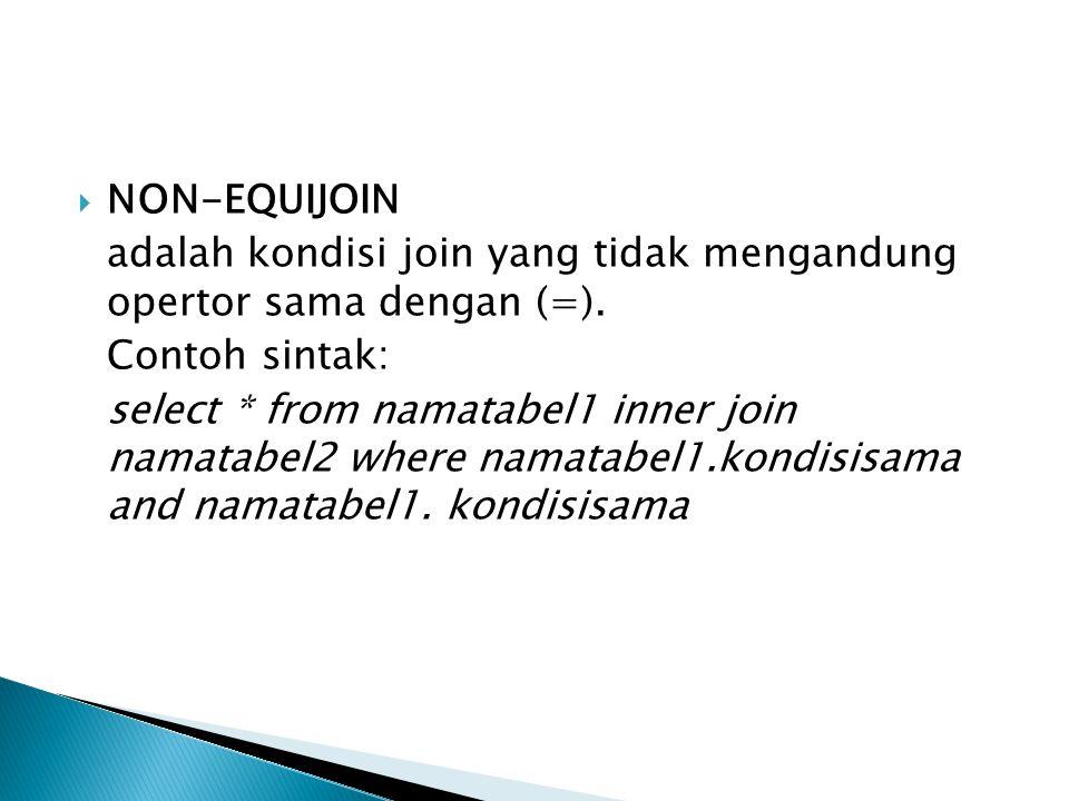  NON-EQUIJOIN adalah kondisi join yang tidak mengandung opertor sama dengan (=). Contoh sintak: select * from namatabel1 inner join namatabel2 where