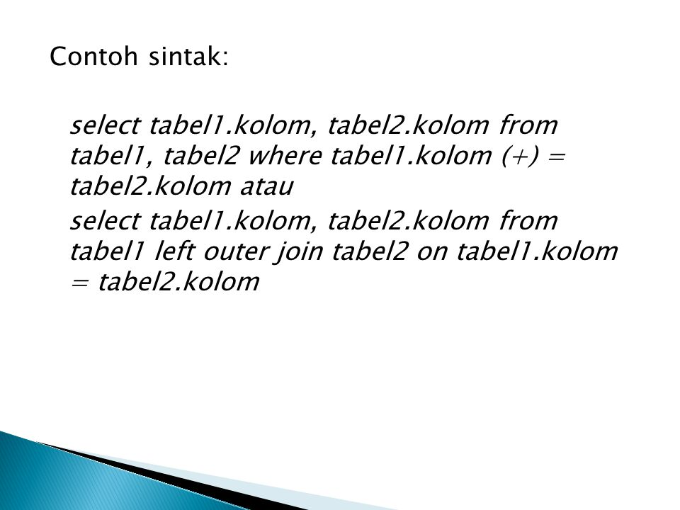 Contoh sintak: select tabel1.kolom, tabel2.kolom from tabel1, tabel2 where tabel1.kolom (+) = tabel2.kolom atau select tabel1.kolom, tabel2.kolom from