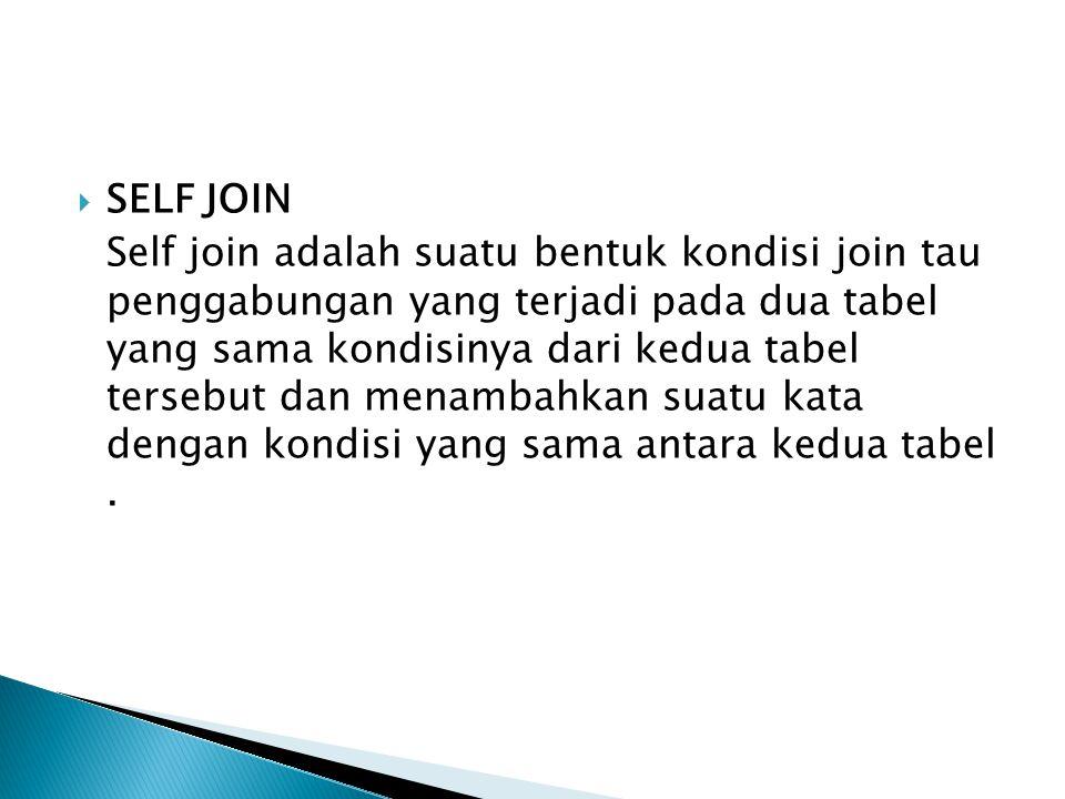  SELF JOIN Self join adalah suatu bentuk kondisi join tau penggabungan yang terjadi pada dua tabel yang sama kondisinya dari kedua tabel tersebut dan