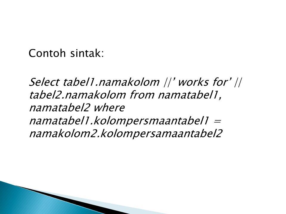 Contoh sintak: Select tabel1.namakolom ||' works for' || tabel2.namakolom from namatabel1, namatabel2 where namatabel1.kolompersmaantabel1 = namakolom2.kolompersamaantabel2