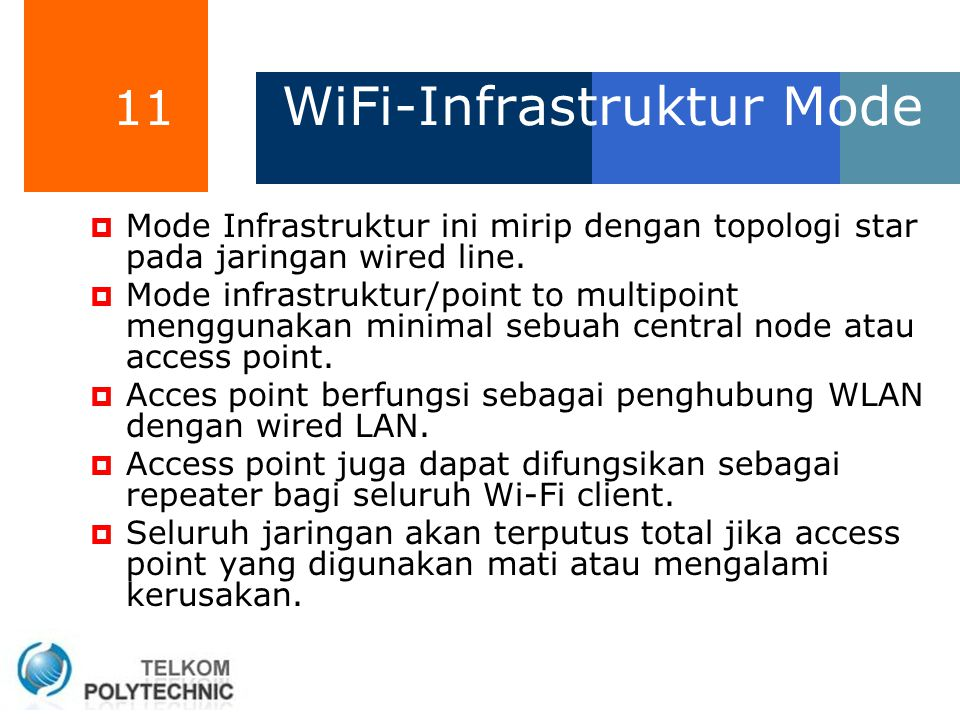 11 WiFi-Infrastruktur Mode  Mode Infrastruktur ini mirip dengan topologi star pada jaringan wired line.  Mode infrastruktur/point to multipoint meng