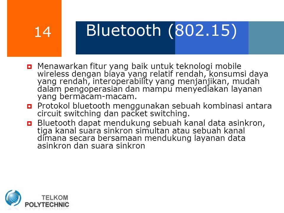 14 Bluetooth (802.15)  Menawarkan fitur yang baik untuk teknologi mobile wireless dengan biaya yang relatif rendah, konsumsi daya yang rendah, intero