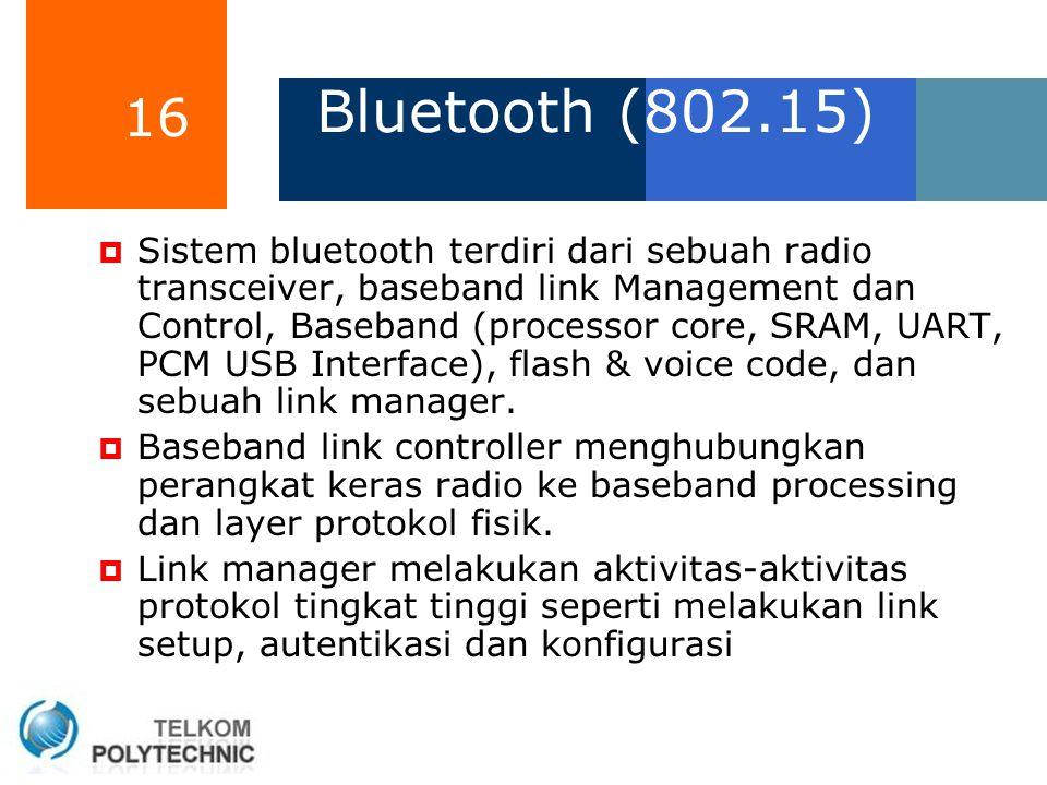 16 Bluetooth (802.15)  Sistem bluetooth terdiri dari sebuah radio transceiver, baseband link Management dan Control, Baseband (processor core, SRAM,