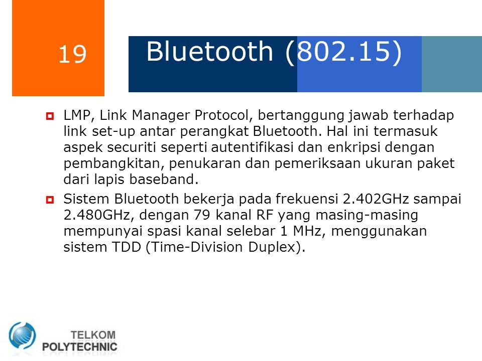 19 Bluetooth (802.15)  LMP, Link Manager Protocol, bertanggung jawab terhadap link set-up antar perangkat Bluetooth. Hal ini termasuk aspek securiti