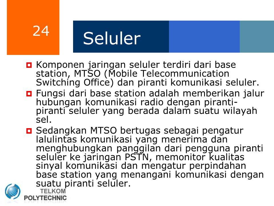 24 Seluler  Komponen jaringan seluler terdiri dari base station, MTSO (Mobile Telecommunication Switching Office) dan piranti komunikasi seluler.  F