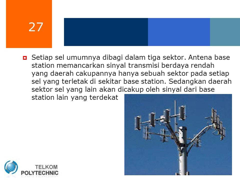 27  Setiap sel umumnya dibagi dalam tiga sektor. Antena base station memancarkan sinyal transmisi berdaya rendah yang daerah cakupannya hanya sebuah