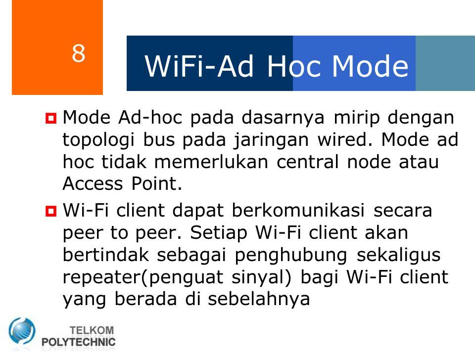 8 WiFi-Ad Hoc Mode  Mode Ad-hoc pada dasarnya mirip dengan topologi bus pada jaringan wired. Mode ad hoc tidak memerlukan central node atau Access Po