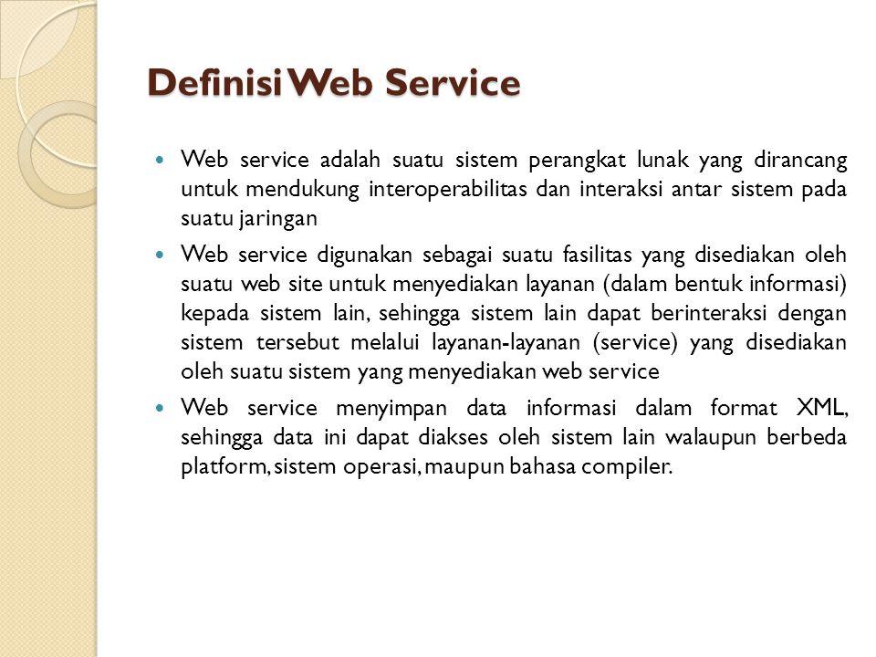 Definisi Web Service Web service adalah suatu sistem perangkat lunak yang dirancang untuk mendukung interoperabilitas dan interaksi antar sistem pada suatu jaringan Web service digunakan sebagai suatu fasilitas yang disediakan oleh suatu web site untuk menyediakan layanan (dalam bentuk informasi) kepada sistem lain, sehingga sistem lain dapat berinteraksi dengan sistem tersebut melalui layanan-layanan (service) yang disediakan oleh suatu sistem yang menyediakan web service Web service menyimpan data informasi dalam format XML, sehingga data ini dapat diakses oleh sistem lain walaupun berbeda platform, sistem operasi, maupun bahasa compiler.