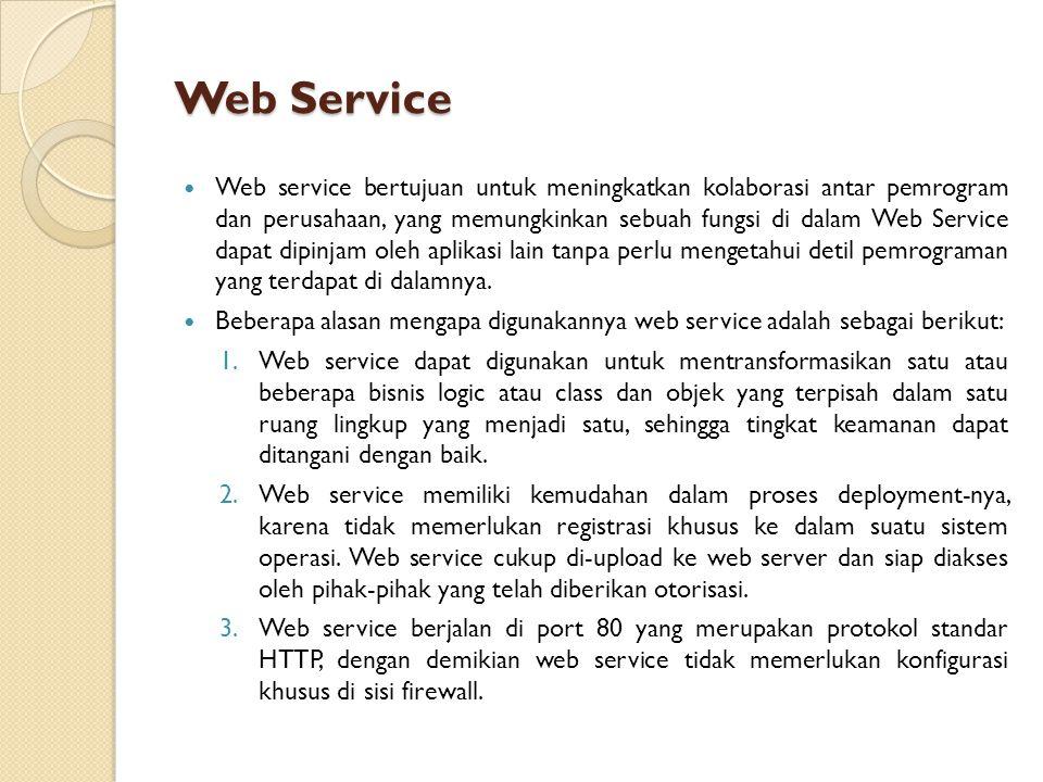 Web Service Web service bertujuan untuk meningkatkan kolaborasi antar pemrogram dan perusahaan, yang memungkinkan sebuah fungsi di dalam Web Service dapat dipinjam oleh aplikasi lain tanpa perlu mengetahui detil pemrograman yang terdapat di dalamnya.