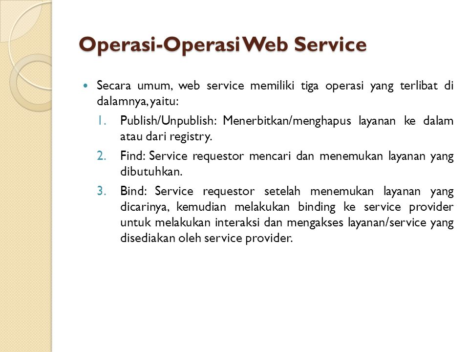 Operasi-Operasi Web Service Secara umum, web service memiliki tiga operasi yang terlibat di dalamnya, yaitu: 1.Publish/Unpublish: Menerbitkan/menghapus layanan ke dalam atau dari registry.
