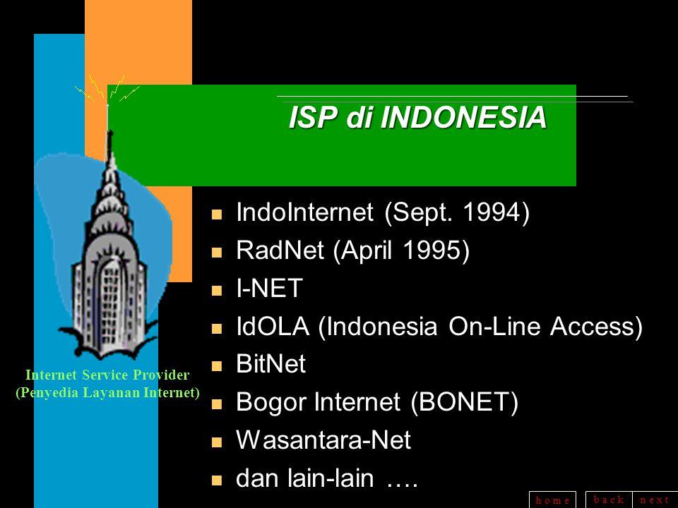 b a c kn e x t h o m e TIPS MEMILIH ISP n Jenis Layanan apa saja yang disediakan, semakin banyak semakin baik (Email, FTP, Telnet, dll) n Apakah menyediakan Layanan lewat SLIP/PPP (komunikasi antara 2 Komputer dg Protokol IP) (komunikasi antara 2 Komputer dg Protokol IP) n Apakah menyediakan Layanan POP (Post Office Protocol) --> mailbox Anda (Pribadi) n Untuk koneksi Dial-Up, fasilitas apa saja yang diberikan (Nomor Dial > 2 saluran n Berapa biaya per bulan, bagaimana perinciannya, apakah menyediakan Layanan gratis untuk masa percobaan, bantuan teknis apa saja yang diberikan ?