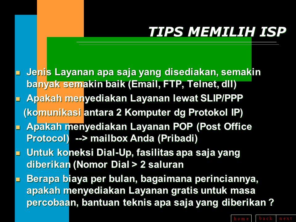 b a c kn e x t h o m e TIPS MEMILIH ISP n Jenis Layanan apa saja yang disediakan, semakin banyak semakin baik (Email, FTP, Telnet, dll) n Apakah menyediakan Layanan lewat SLIP/PPP (komunikasi antara 2 Komputer dg Protokol IP) (komunikasi antara 2 Komputer dg Protokol IP) n Apakah menyediakan Layanan POP (Post Office Protocol) --> mailbox Anda (Pribadi) n Untuk koneksi Dial-Up, fasilitas apa saja yang diberikan (Nomor Dial > 2 saluran n Berapa biaya per bulan, bagaimana perinciannya, apakah menyediakan Layanan gratis untuk masa percobaan, bantuan teknis apa saja yang diberikan