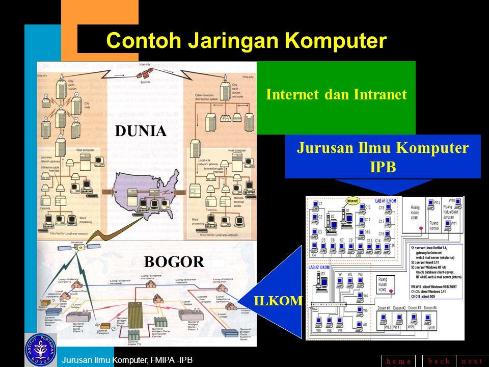 b a c kn e x t h o m e Contoh Jaringan Komputer Jurusan Ilmu Komputer IPB Internet dan Intranet BOGOR ILKOM Jurusan Ilmu Komputer, FMIPA -IPB DUNIA