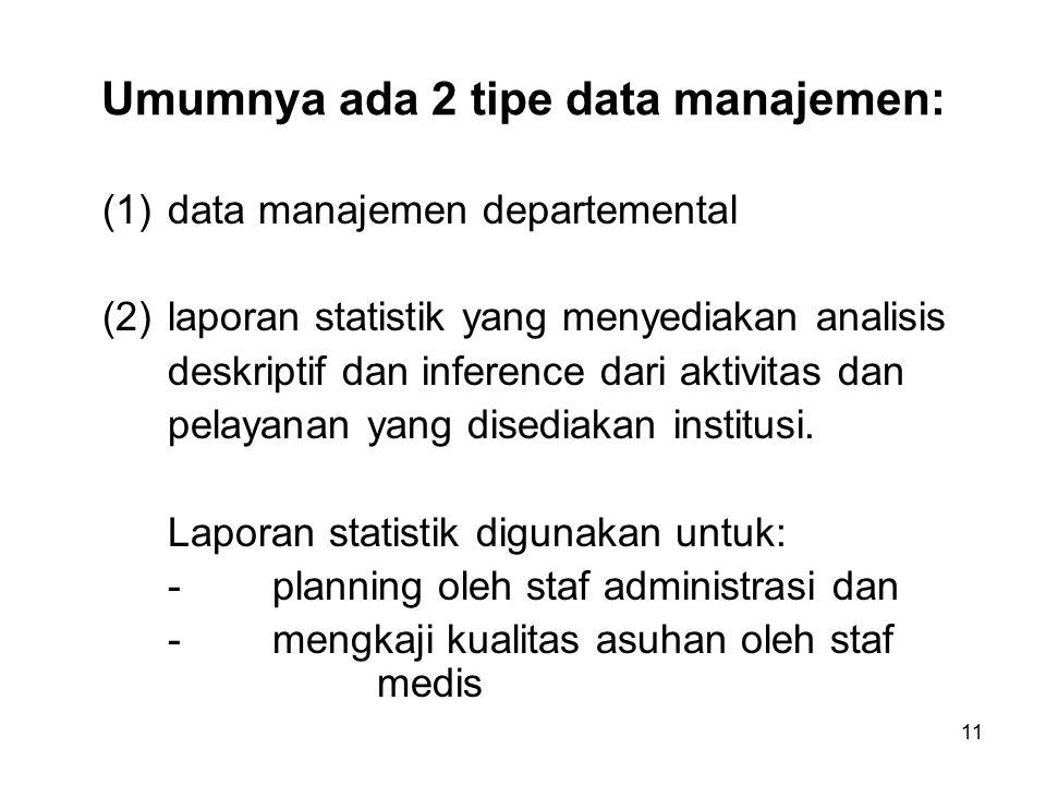 11 Umumnya ada 2 tipe data manajemen: (1)data manajemen departemental (2)laporan statistik yang menyediakan analisis deskriptif dan inference dari aktivitas dan pelayanan yang disediakan institusi.