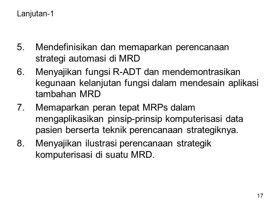 17 Lanjutan-1 5.Mendefinisikan dan memaparkan perencanaan strategi automasi di MRD 6.Menyajikan fungsi R-ADT dan mendemontrasikan kegunaan kelanjutan fungsi dalam mendesain aplikasi tambahan MRD 7.Memaparkan peran tepat MRPs dalam mengaplikasikan pinsip-prinsip komputerisasi data pasien berserta teknik perencanaan strategiknya.