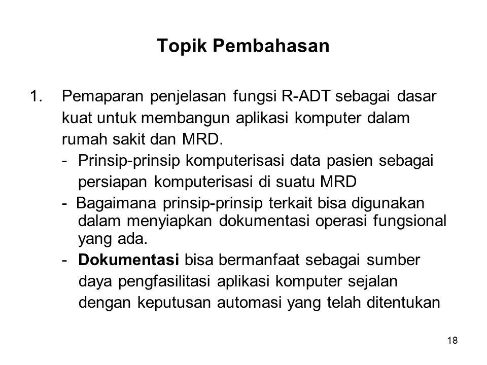 18 Topik Pembahasan 1.Pemaparan penjelasan fungsi R-ADT sebagai dasar kuat untuk membangun aplikasi komputer dalam rumah sakit dan MRD.