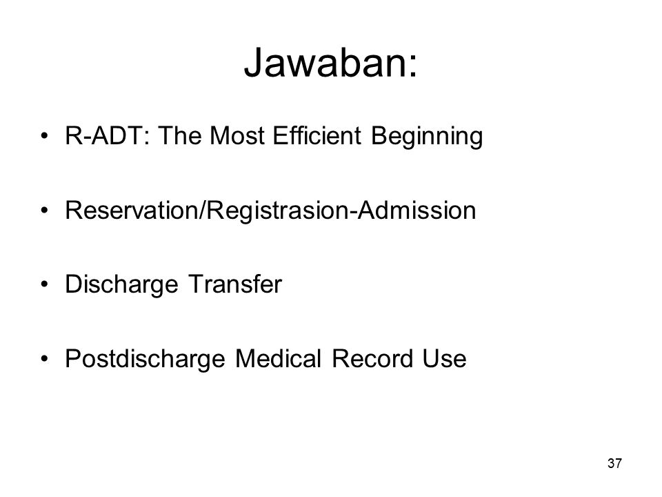 37 Jawaban: R-ADT: The Most Efficient Beginning Reservation/Registrasion-Admission Discharge Transfer Postdischarge Medical Record Use