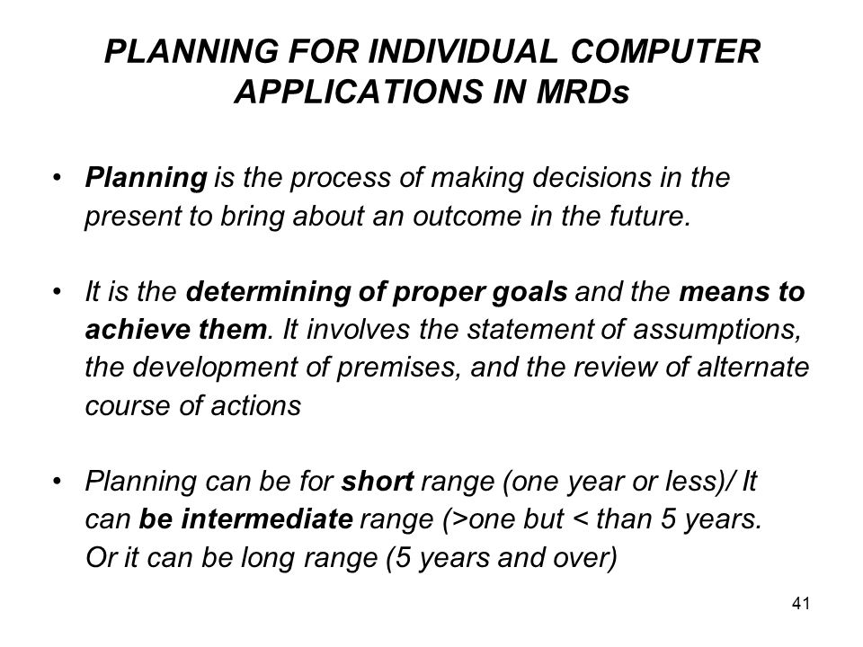41 PLANNING FOR INDIVIDUAL COMPUTER APPLICATIONS IN MRDs Planning is the process of making decisions in the present to bring about an outcome in the f