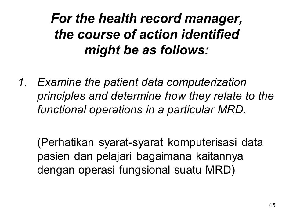 45 For the health record manager, the course of action identified might be as follows: 1.Examine the patient data computerization principles and deter