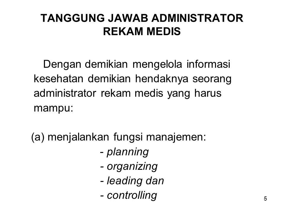 5 TANGGUNG JAWAB ADMINISTRATOR REKAM MEDIS Dengan demikian mengelola informasi kesehatan demikian hendaknya seorang administrator rekam medis yang harus mampu: (a)menjalankan fungsi manajemen: - planning - organizing - leading dan - controlling