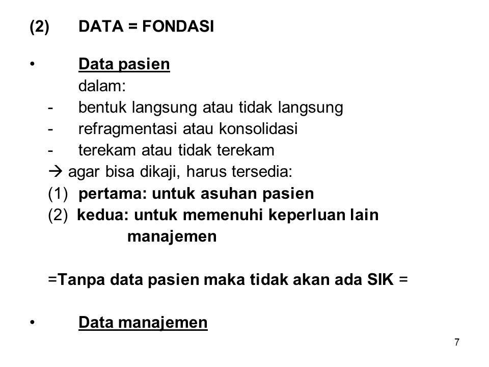 7 (2)DATA = FONDASI Data pasien dalam: -bentuk langsung atau tidak langsung -refragmentasi atau konsolidasi -terekam atau tidak terekam  agar bisa dikaji, harus tersedia: (1)pertama: untuk asuhan pasien (2) kedua: untuk memenuhi keperluan lain manajemen =Tanpa data pasien maka tidak akan ada SIK = Data manajemen