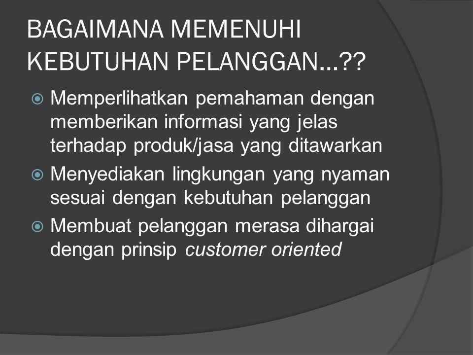 BAGAIMANA MEMENUHI KEBUTUHAN PELANGGAN…??  Memperlihatkan pemahaman dengan memberikan informasi yang jelas terhadap produk/jasa yang ditawarkan  Men