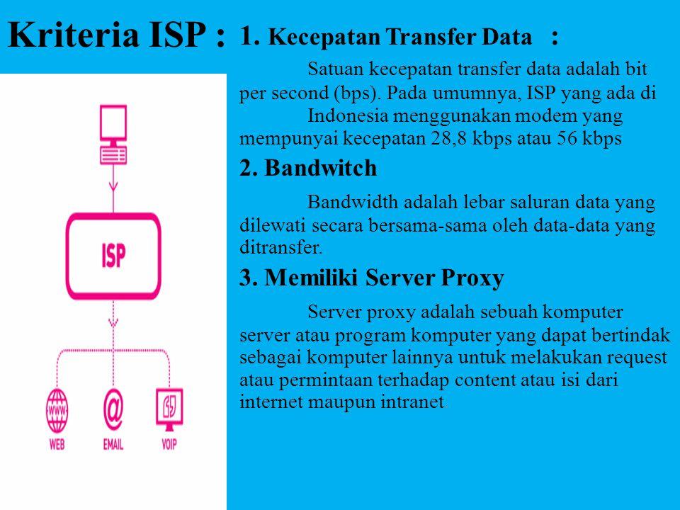 Kriteria ISP : 1. Kecepatan Transfer Data : Satuan kecepatan transfer data adalah bit per second (bps). Pada umumnya, ISP yang ada di Indonesia menggu