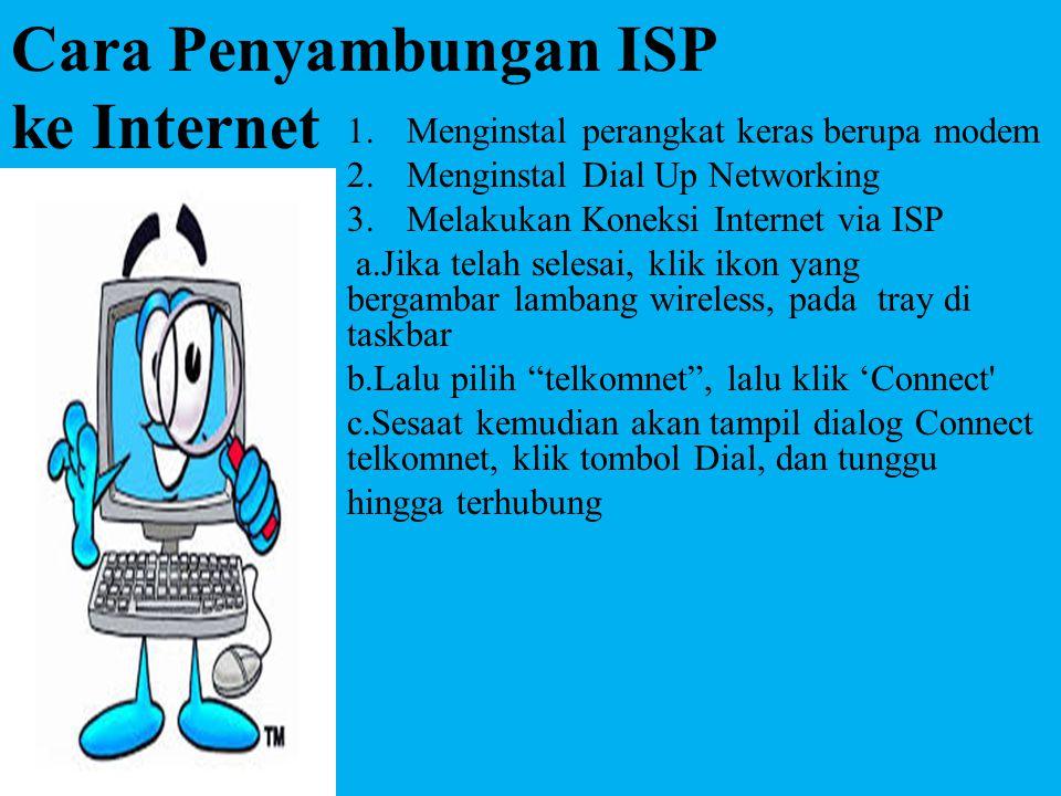 Cara Penyambungan ISP ke Internet 1.Menginstal perangkat keras berupa modem 2.Menginstal Dial Up Networking 3.Melakukan Koneksi Internet via ISP a.Jik