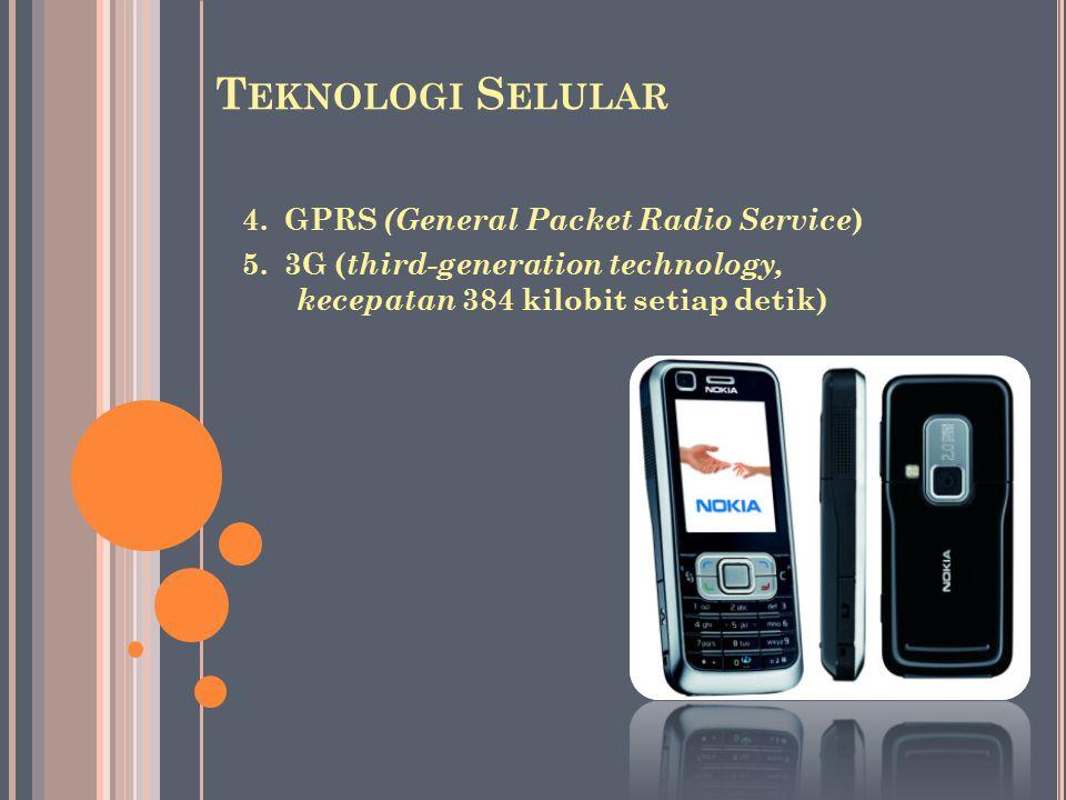 4. GPRS (General Packet Radio Service ) 5. 3G ( third-generation technology, kecepatan 384 kilobit setiap detik) T EKNOLOGI S ELULAR