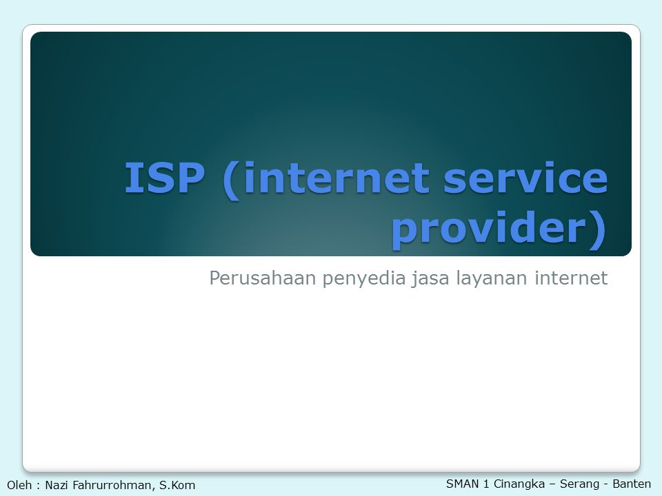 ISP (internet service provider) Perusahaan penyedia jasa layanan internet Oleh : Nazi Fahrurrohman, S.Kom SMAN 1 Cinangka – Serang - Banten