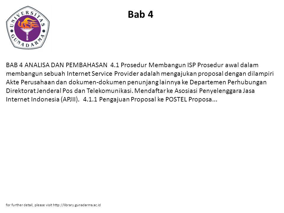 Bab 4 BAB 4 ANALISA DAN PEMBAHASAN 4.1 Prosedur Membangun ISP Prosedur awal dalam membangun sebuah Internet Service Provider adalah mengajukan proposal dengan dilampiri Akte Perusahaan dan dokumen-dokumen penunjang lainnya ke Departemen Perhubungan Direktorat Jenderal Pos dan Telekomunikasi.