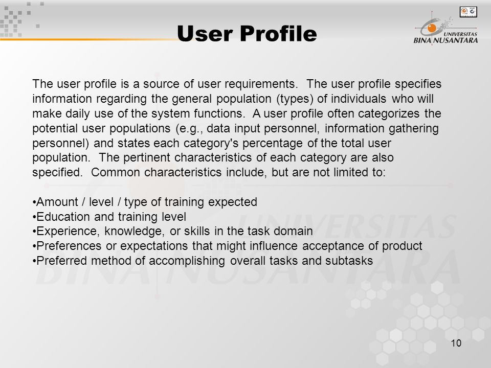 10 User Profile The user profile is a source of user requirements. The user profile specifies information regarding the general population (types) of