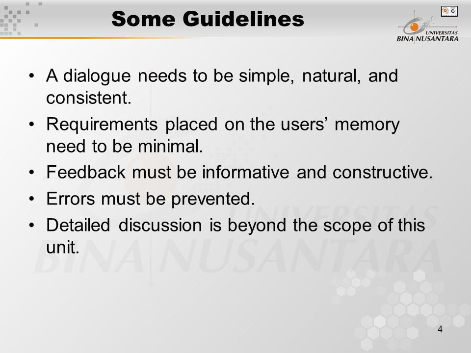 4 Some Guidelines A dialogue needs to be simple, natural, and consistent. Requirements placed on the users' memory need to be minimal. Feedback must b