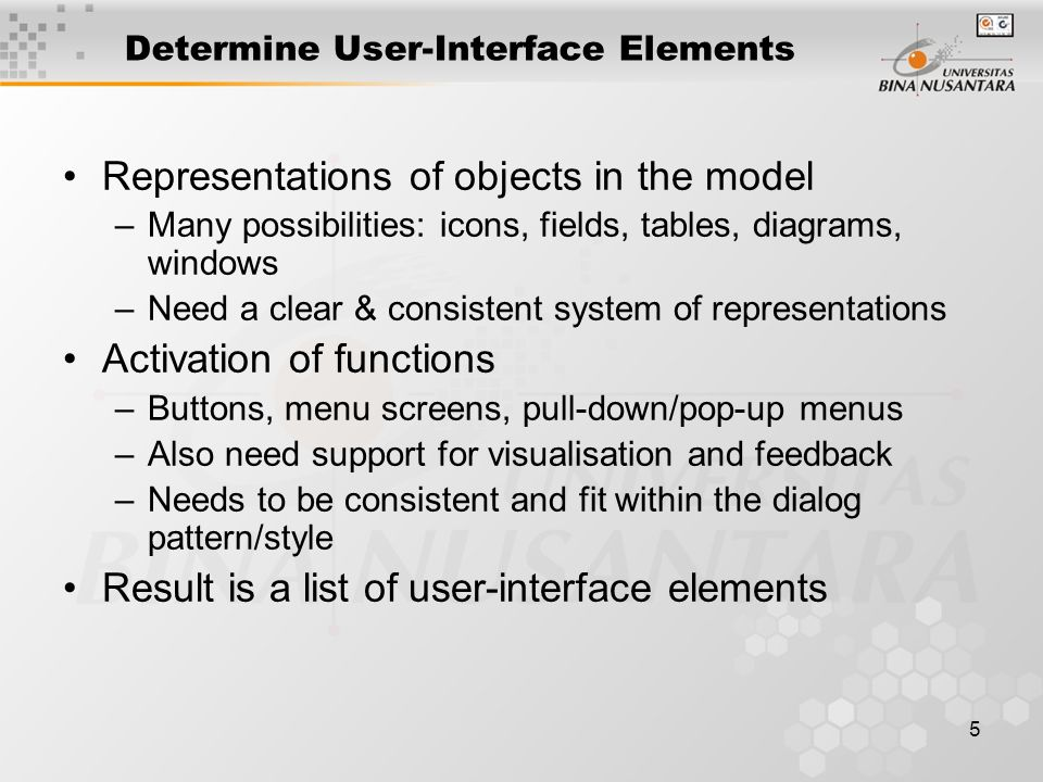 6 Describe Interface Elements User Interface: –General effect: colours, fonts, types of menus, types of icons, default positions –Navigation: dialog linkages between buttons, menus, screens, windows, etc.