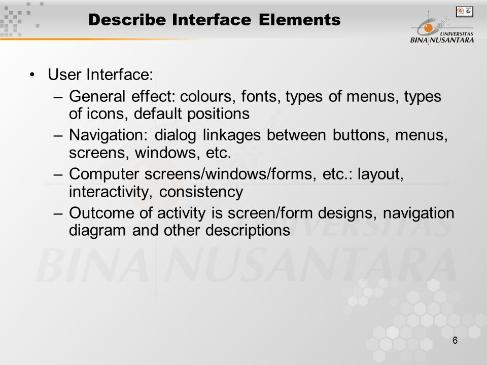 6 Describe Interface Elements User Interface: –General effect: colours, fonts, types of menus, types of icons, default positions –Navigation: dialog l