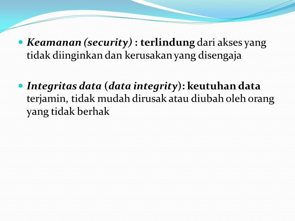 Keamanan (security) : terlindung dari akses yang tidak diinginkan dan kerusakan yang disengaja Integritas data (data integrity): keutuhan data terjami