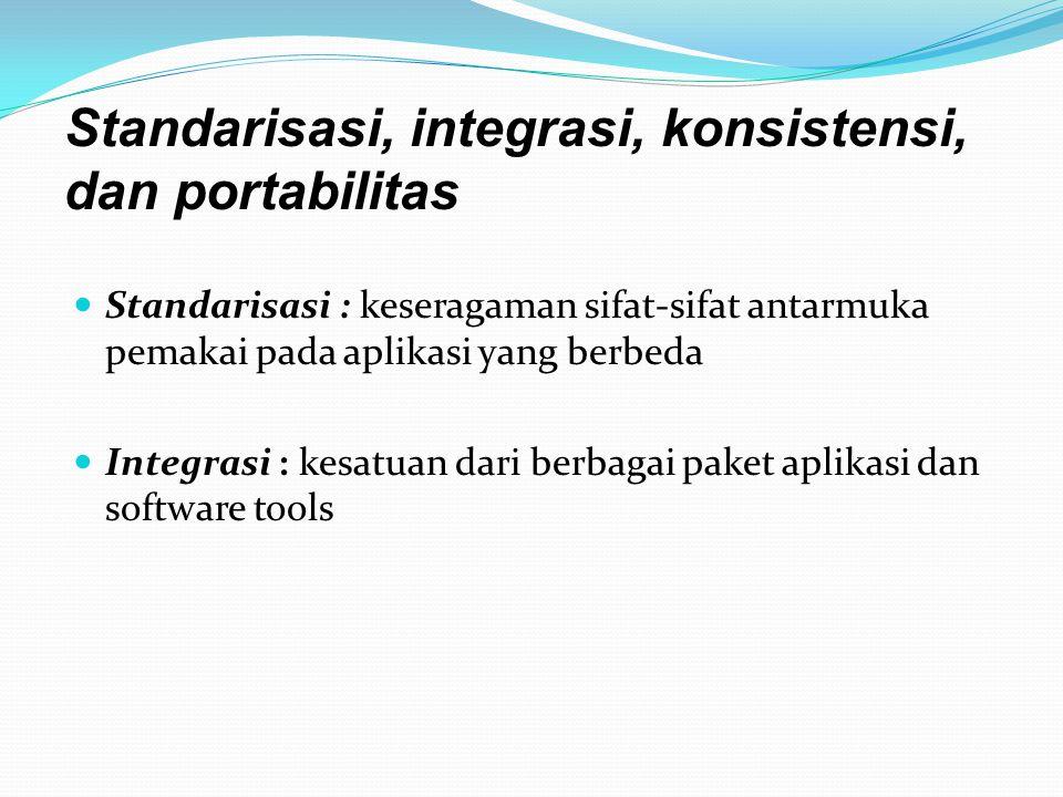Standarisasi : keseragaman sifat-sifat antarmuka pemakai pada aplikasi yang berbeda Integrasi : kesatuan dari berbagai paket aplikasi dan software tools Standarisasi, integrasi, konsistensi, dan portabilitas