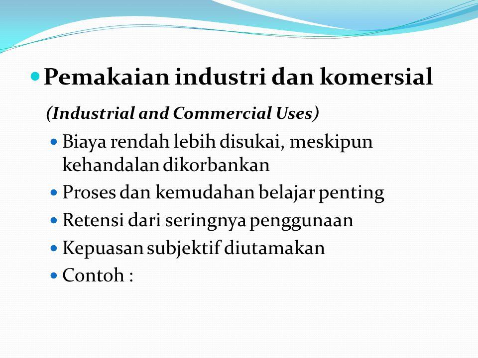 Pemakaian industri dan komersial (Industrial and Commercial Uses) Biaya rendah lebih disukai, meskipun kehandalan dikorbankan Proses dan kemudahan belajar penting Retensi dari seringnya penggunaan Kepuasan subjektif diutamakan Contoh :