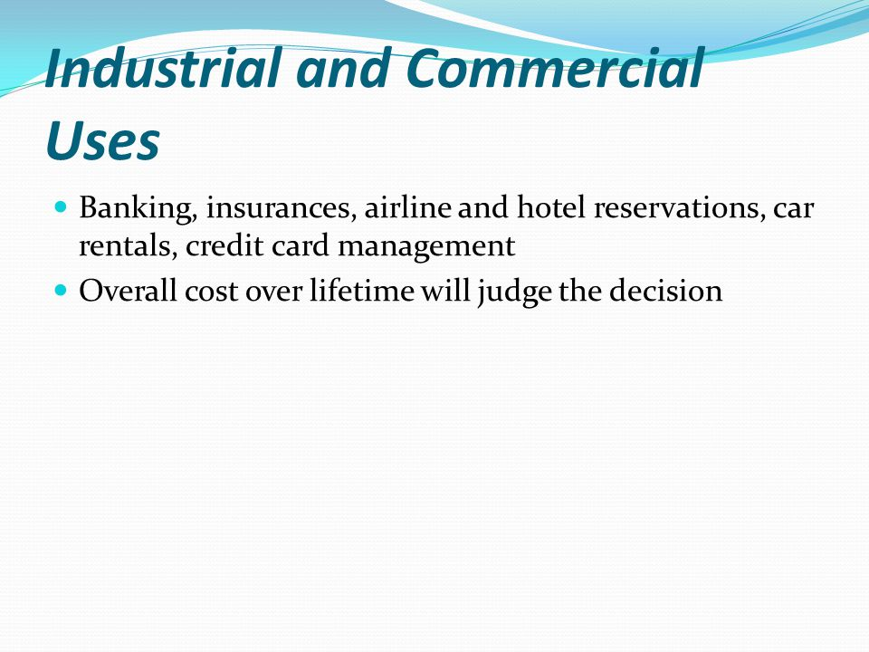 Industrial and Commercial Uses Banking, insurances, airline and hotel reservations, car rentals, credit card management Overall cost over lifetime will judge the decision