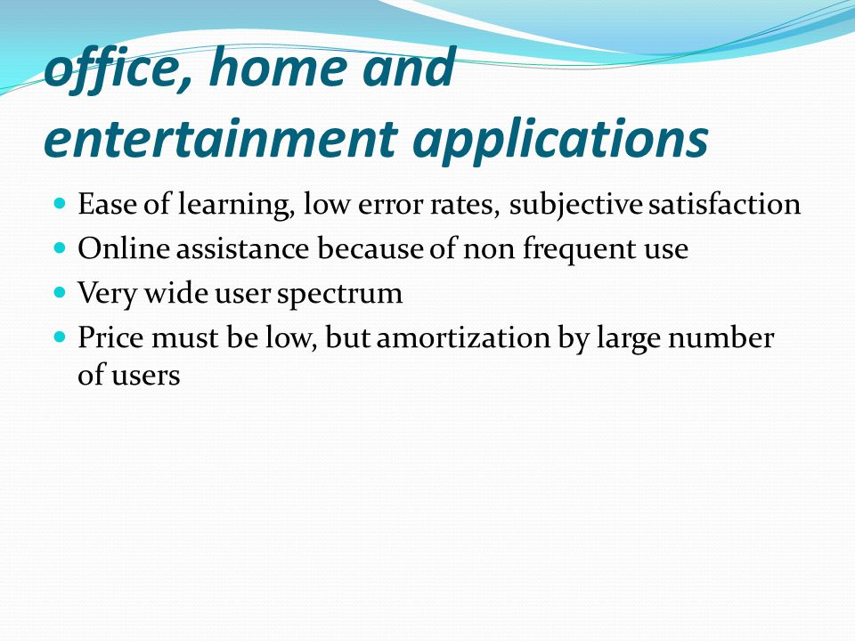office, home and entertainment applications Ease of learning, low error rates, subjective satisfaction Online assistance because of non frequent use Very wide user spectrum Price must be low, but amortization by large number of users