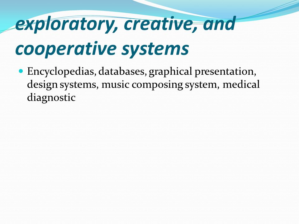 exploratory, creative, and cooperative systems Encyclopedias, databases, graphical presentation, design systems, music composing system, medical diagnostic