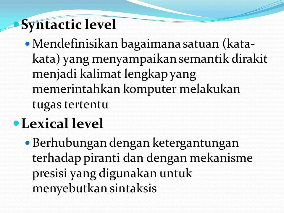 Syntactic level Mendefinisikan bagaimana satuan (kata- kata) yang menyampaikan semantik dirakit menjadi kalimat lengkap yang memerintahkan komputer melakukan tugas tertentu Lexical level Berhubungan dengan ketergantungan terhadap piranti dan dengan mekanisme presisi yang digunakan untuk menyebutkan sintaksis