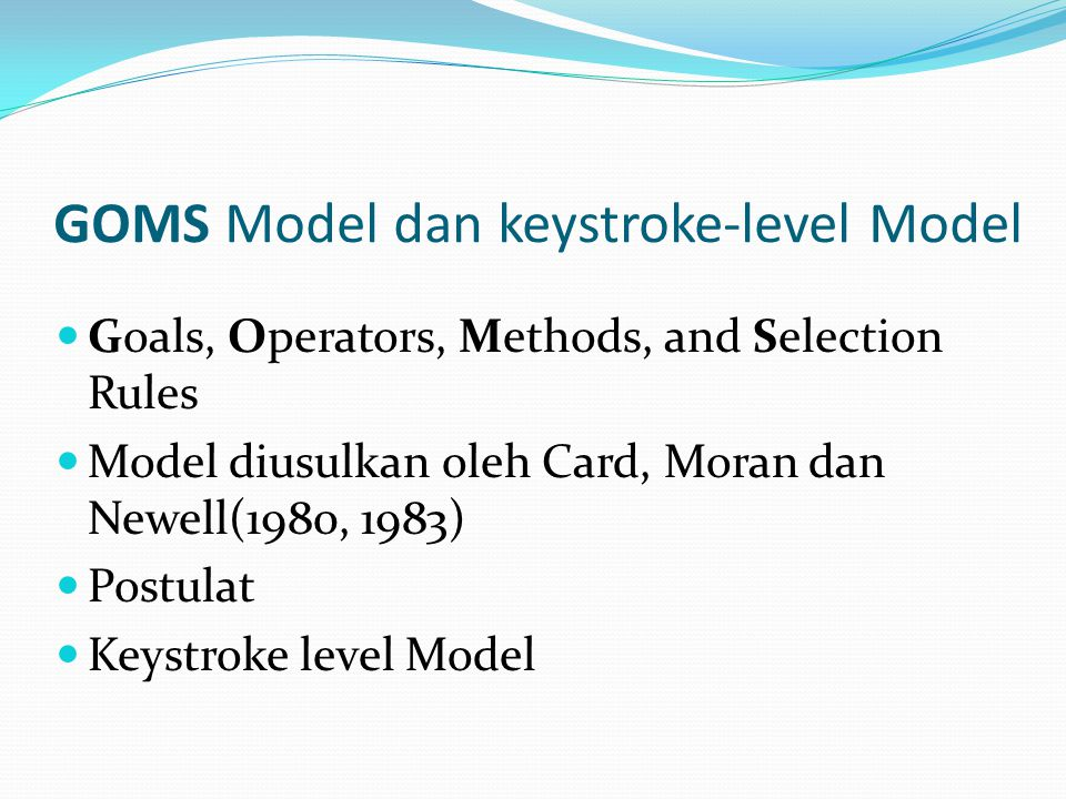 GOMS Model dan keystroke-level Model Goals, Operators, Methods, and Selection Rules Model diusulkan oleh Card, Moran dan Newell(1980, 1983) Postulat K