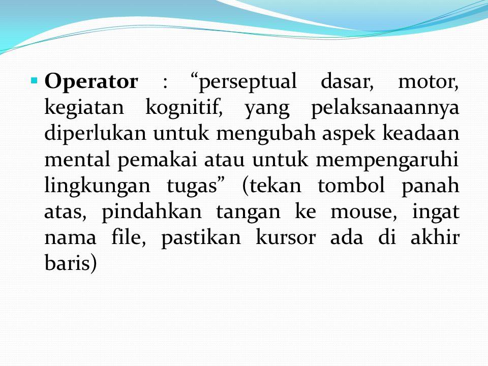 " Operator : ""perseptual dasar, motor, kegiatan kognitif, yang pelaksanaannya diperlukan untuk mengubah aspek keadaan mental pemakai atau untuk mempen"