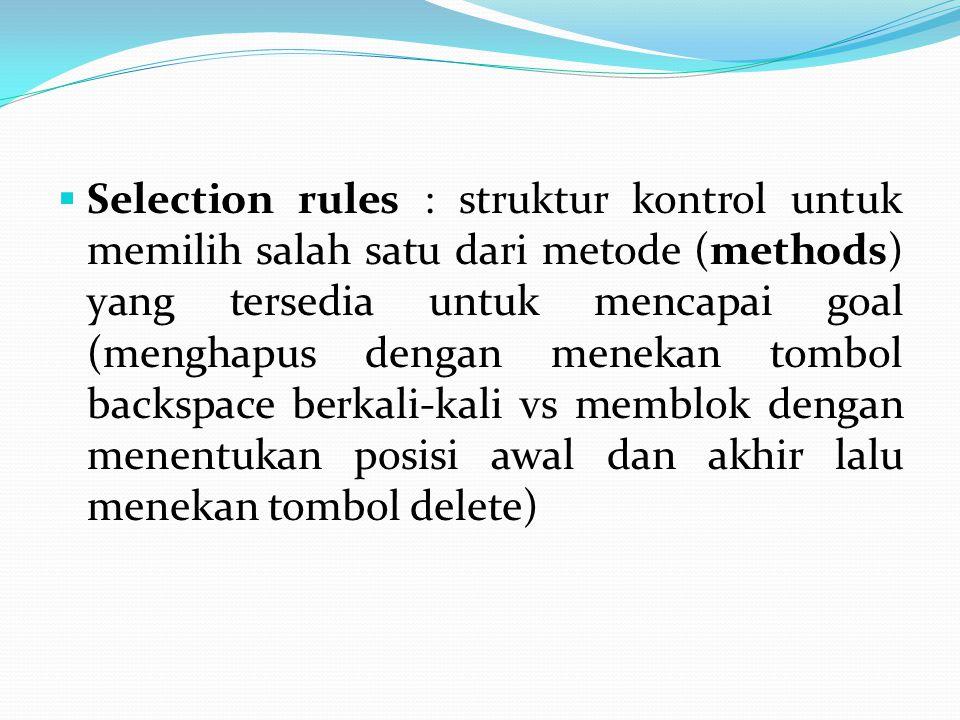  Selection rules : struktur kontrol untuk memilih salah satu dari metode (methods) yang tersedia untuk mencapai goal (menghapus dengan menekan tombol backspace berkali-kali vs memblok dengan menentukan posisi awal dan akhir lalu menekan tombol delete)