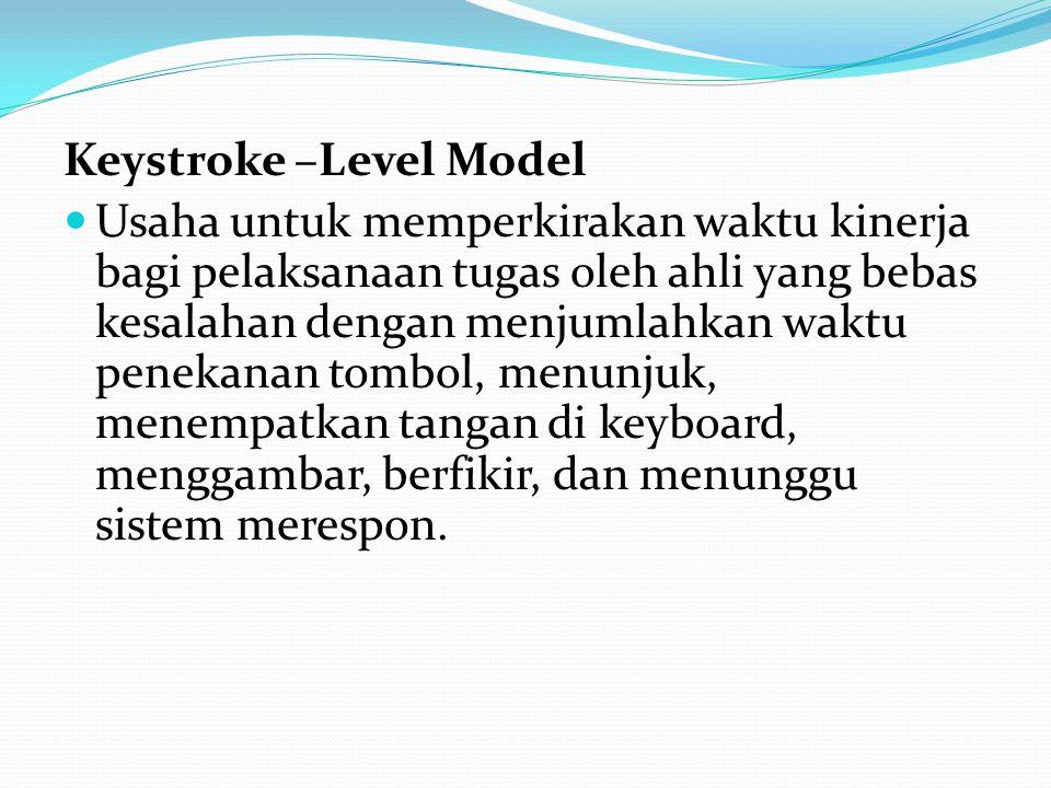 Keystroke –Level Model Usaha untuk memperkirakan waktu kinerja bagi pelaksanaan tugas oleh ahli yang bebas kesalahan dengan menjumlahkan waktu penekanan tombol, menunjuk, menempatkan tangan di keyboard, menggambar, berfikir, dan menunggu sistem merespon.
