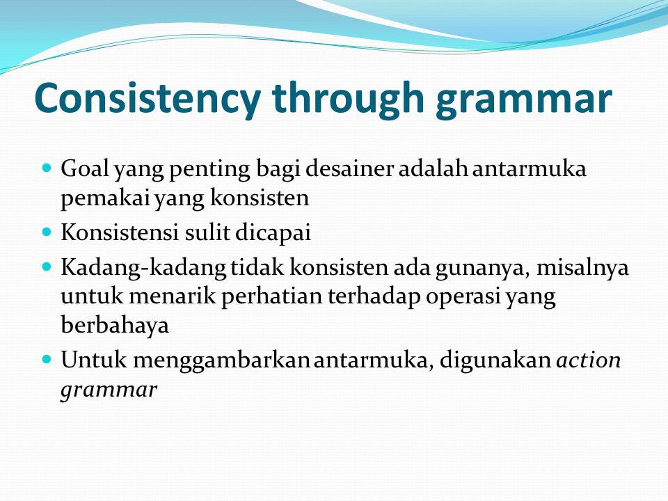 Consistency through grammar Goal yang penting bagi desainer adalah antarmuka pemakai yang konsisten Konsistensi sulit dicapai Kadang-kadang tidak konsisten ada gunanya, misalnya untuk menarik perhatian terhadap operasi yang berbahaya Untuk menggambarkan antarmuka, digunakan action grammar